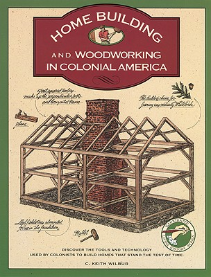 Homebuilding and Woodworking in Colonial America By Wilbur, C. Keith