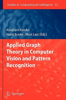 Applied Graph Theory in Computer Vision and Pattern Recognition By Kandel, Abraham (EDT)/ Bunke, Horst (EDT)/ Last, Mark (EDT)
